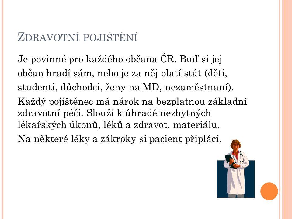 Z DRAVOTNÍ POJIŠTĚNÍ Je povinné pro každého občana ČR. Buď si jej občan hradí sám, nebo je za něj platí stát (děti, studenti, důchodci, ženy na MD, ne