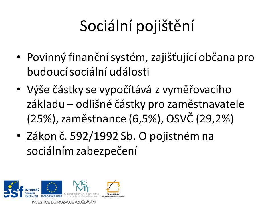 Sociální pojištění Povinný finanční systém, zajišťující občana pro budoucí sociální události Výše částky se vypočítává z vyměřovacího základu – odlišné částky pro zaměstnavatele (25%), zaměstnance (6,5%), OSVČ (29,2%) Zákon č.