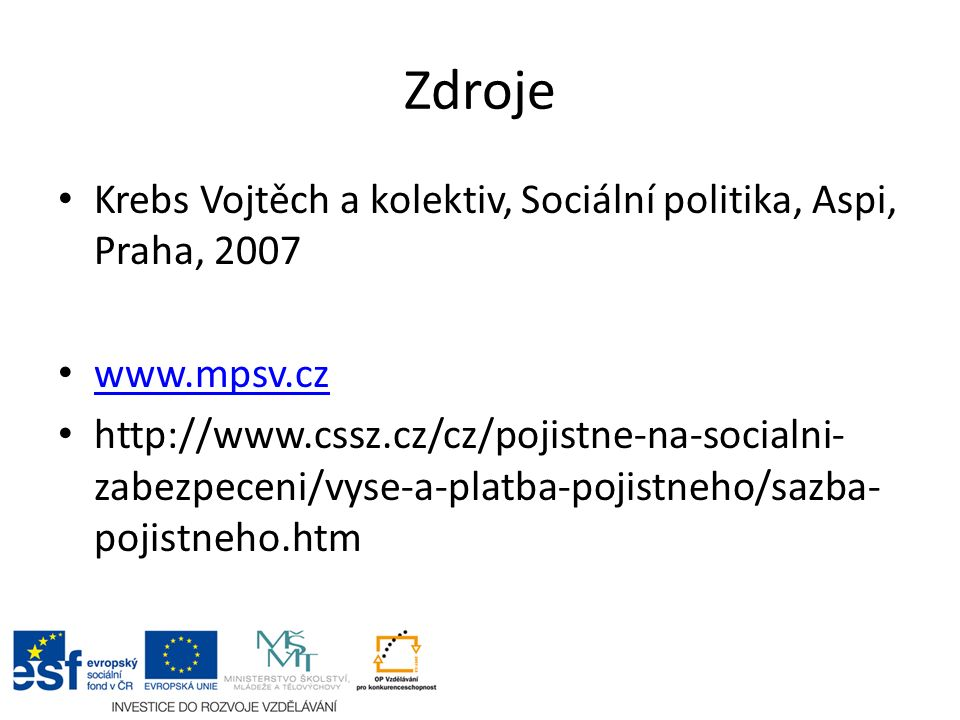 Zdroje Krebs Vojtěch a kolektiv, Sociální politika, Aspi, Praha, 2007 www.mpsv.cz http://www.cssz.cz/cz/pojistne-na-socialni- zabezpeceni/vyse-a-platba-pojistneho/sazba- pojistneho.htm