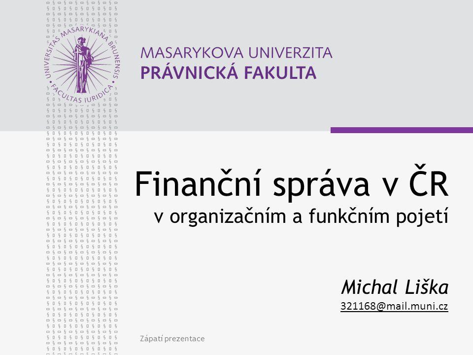 Zápatí prezentace Finanční správa v ČR v organizačním a funkčním pojetí Michal Liška 321168@mail.muni.cz 321168@mail.muni.cz