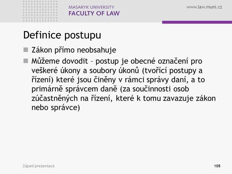 www.law.muni.cz Definice postupu Zákon přímo neobsahuje Můžeme dovodit – postup je obecné označení pro veškeré úkony a soubory úkonů (tvořící postupy a řízení) které jsou činěny v rámci správy daní, a to primárně správcem daně (za součinnosti osob zúčastněných na řízení, které k tomu zavazuje zákon nebo správce) Zápatí prezentace105