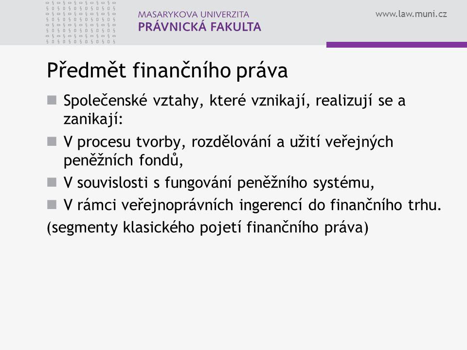 www.law.muni.cz Předmět finančního práva Společenské vztahy, které vznikají, realizují se a zanikají: V procesu tvorby, rozdělování a užití veřejných