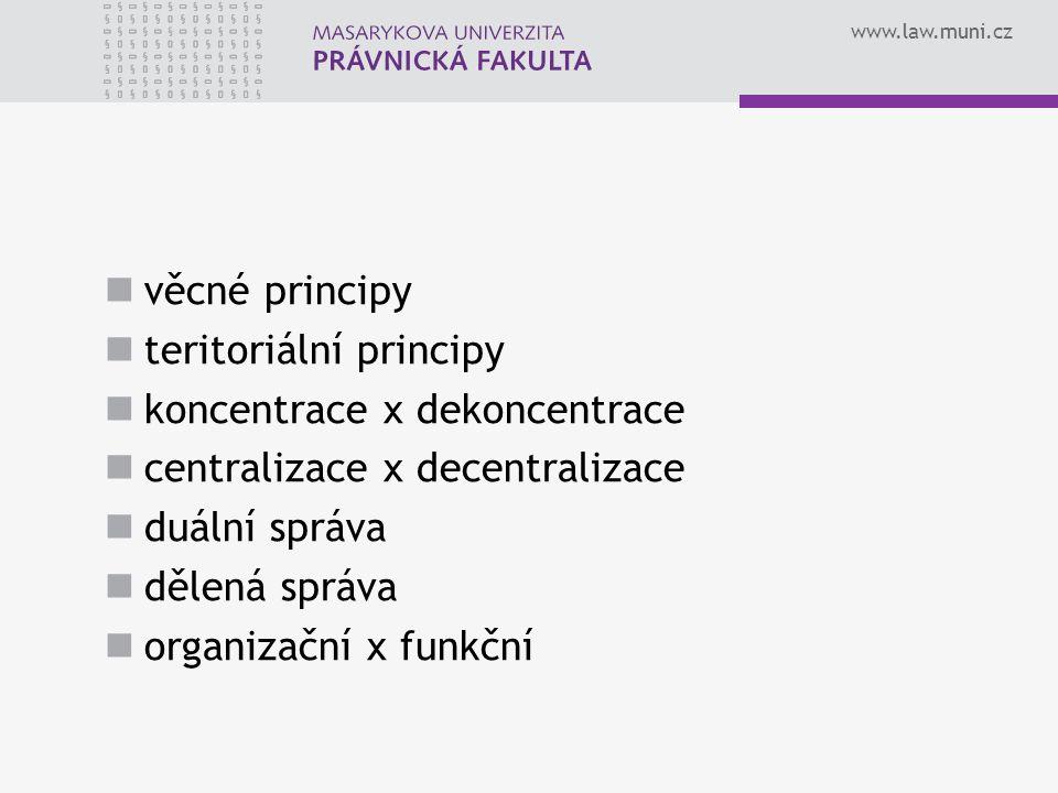 www.law.muni.cz věcné principy teritoriální principy koncentrace x dekoncentrace centralizace x decentralizace duální správa dělená správa organizační x funkční