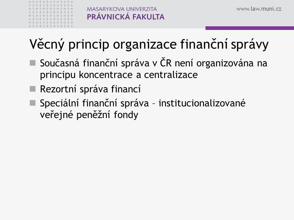 www.law.muni.cz Věcný princip organizace finanční správy Současná finanční správa v ČR není organizována na principu koncentrace a centralizace Rezortní správa financí Speciální finanční správa – institucionalizované veřejné peněžní fondy