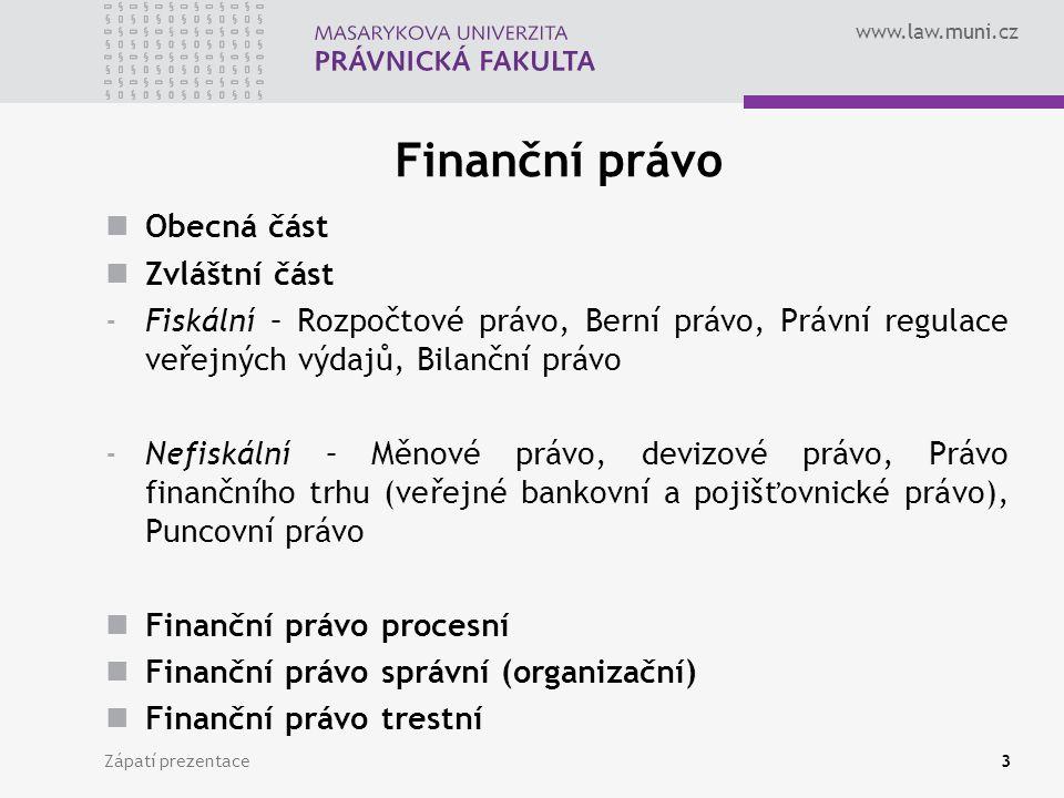 www.law.muni.cz Finanční právo Obecná část Zvláštní část -Fiskální – Rozpočtové právo, Berní právo, Právní regulace veřejných výdajů, Bilanční právo -