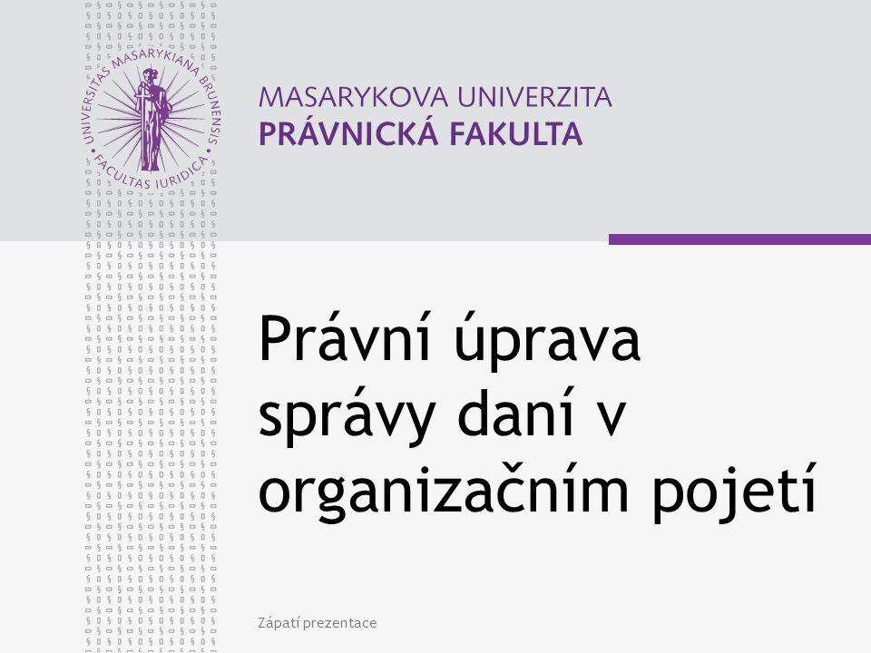 Právní úprava správy daní v organizačním pojetí Zápatí prezentace