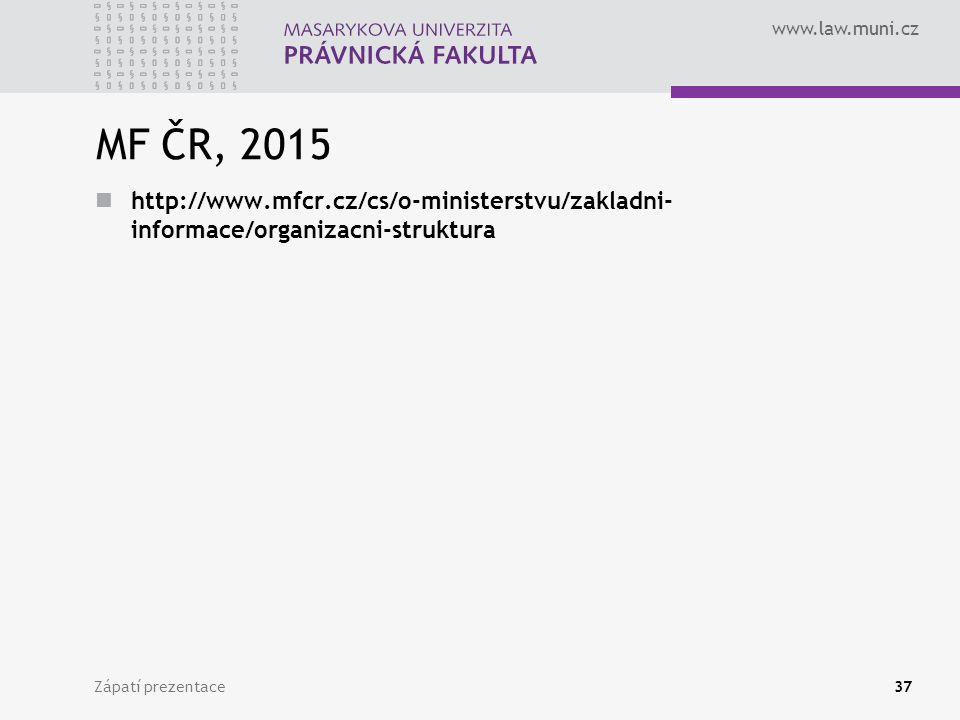 www.law.muni.cz MF ČR, 2015 http://www.mfcr.cz/cs/o-ministerstvu/zakladni- informace/organizacni-struktura Zápatí prezentace37