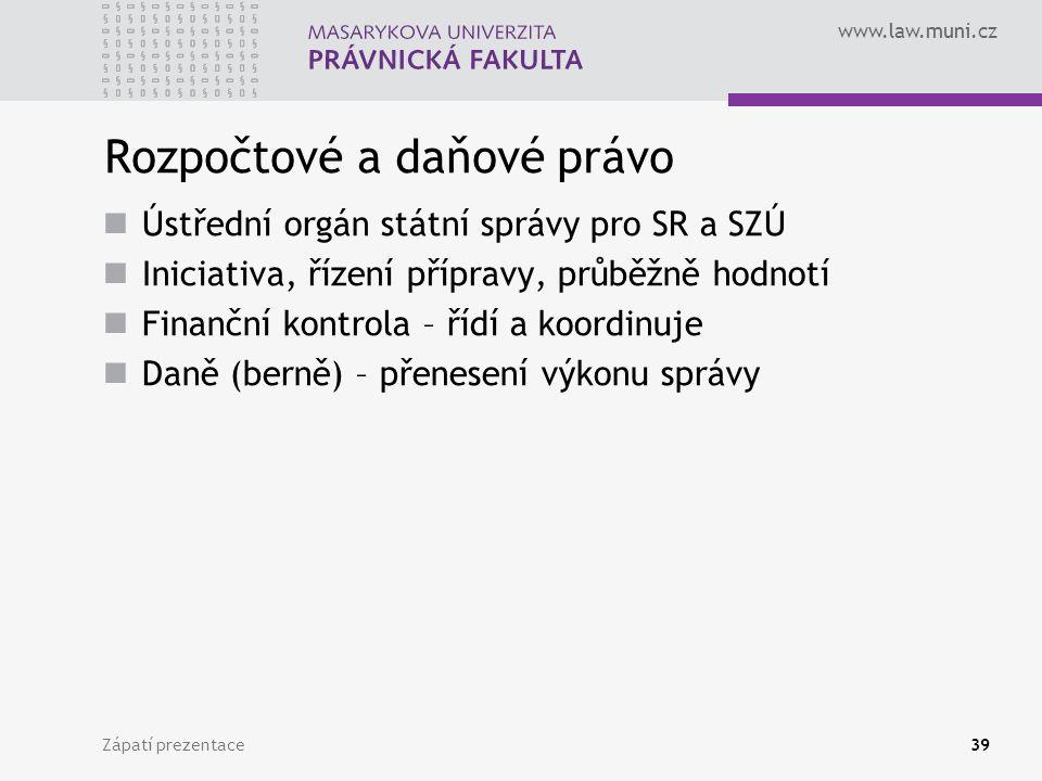 www.law.muni.cz Rozpočtové a daňové právo Ústřední orgán státní správy pro SR a SZÚ Iniciativa, řízení přípravy, průběžně hodnotí Finanční kontrola – řídí a koordinuje Daně (berně) – přenesení výkonu správy Zápatí prezentace39