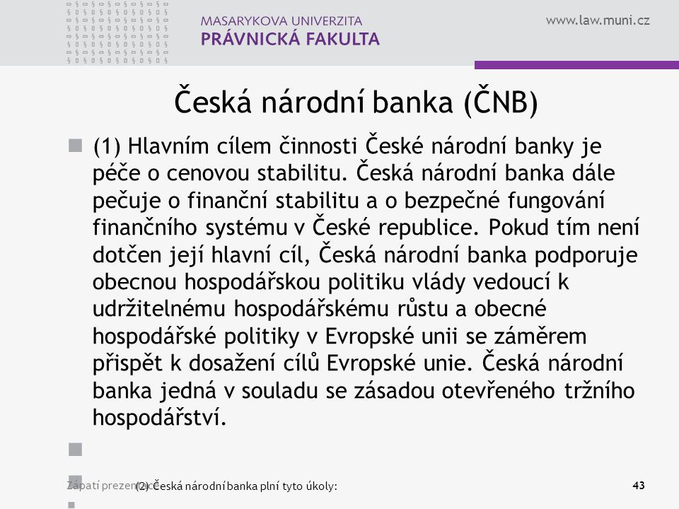 www.law.muni.cz Česká národní banka (ČNB) (1) Hlavním cílem činnosti České národní banky je péče o cenovou stabilitu. Česká národní banka dále pečuje