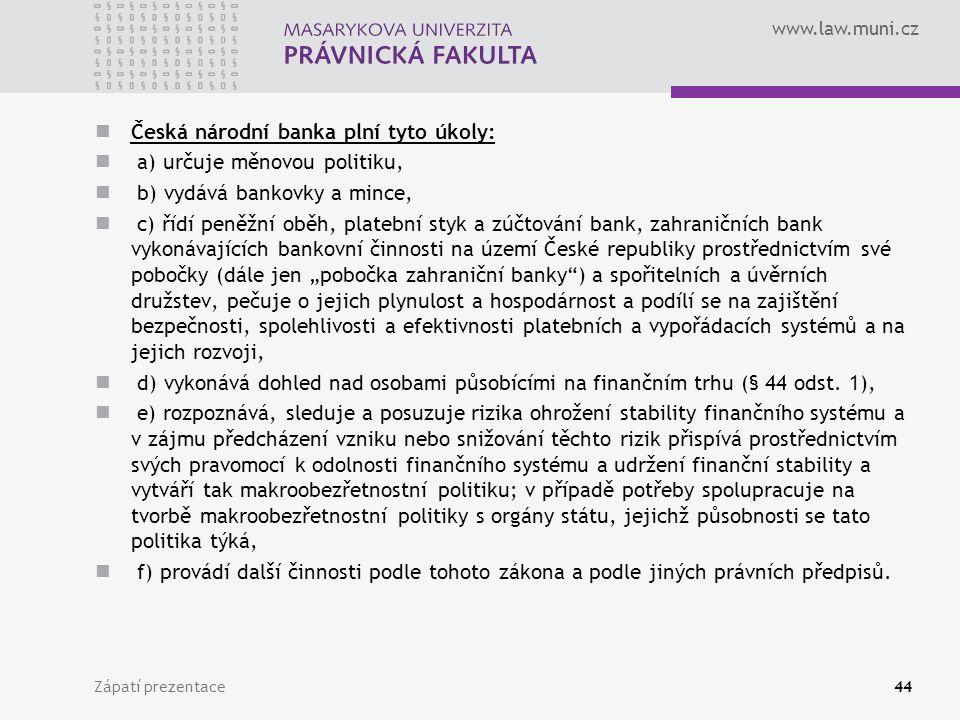 """www.law.muni.cz Česká národní banka plní tyto úkoly: a) určuje měnovou politiku, b) vydává bankovky a mince, c) řídí peněžní oběh, platební styk a zúčtování bank, zahraničních bank vykonávajících bankovní činnosti na území České republiky prostřednictvím své pobočky (dále jen """"pobočka zahraniční banky ) a spořitelních a úvěrních družstev, pečuje o jejich plynulost a hospodárnost a podílí se na zajištění bezpečnosti, spolehlivosti a efektivnosti platebních a vypořádacích systémů a na jejich rozvoji, d) vykonává dohled nad osobami působícími na finančním trhu (§ 44 odst."""