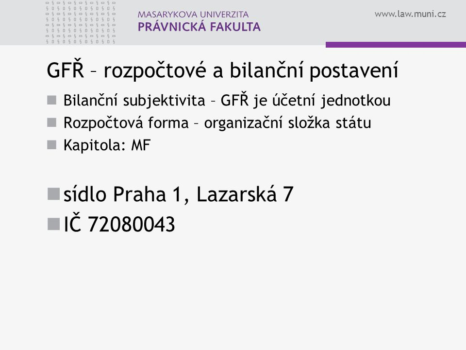 www.law.muni.cz GFŘ – rozpočtové a bilanční postavení Bilanční subjektivita – GFŘ je účetní jednotkou Rozpočtová forma – organizační složka státu Kapi