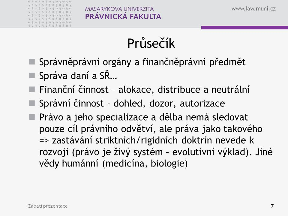 www.law.muni.cz Průsečík Správněprávní orgány a finančněprávní předmět Správa daní a SŘ… Finanční činnost – alokace, distribuce a neutrální Správní či