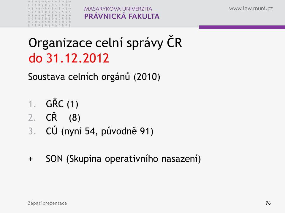 www.law.muni.cz Organizace celní správy ČR do 31.12.2012 Soustava celních orgánů (2010) 1.GŘC (1) 2.CŘ (8) 3.CÚ (nyní 54, původně 91) +SON (Skupina operativního nasazení) Zápatí prezentace76
