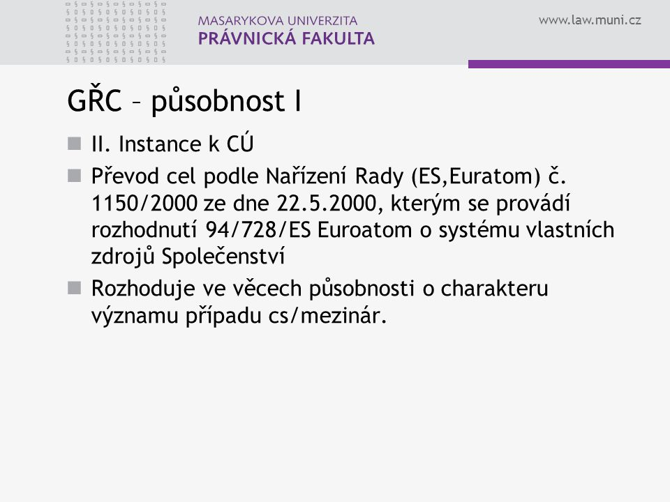 www.law.muni.cz GŘC – působnost I II. Instance k CÚ Převod cel podle Nařízení Rady (ES,Euratom) č. 1150/2000 ze dne 22.5.2000, kterým se provádí rozho