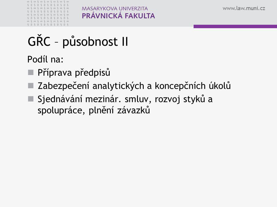 www.law.muni.cz GŘC – působnost II Podíl na: Příprava předpisů Zabezpečení analytických a koncepčních úkolů Sjednávání mezinár. smluv, rozvoj styků a