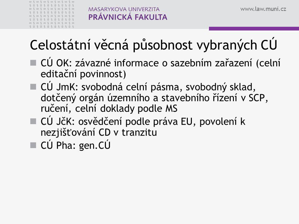 www.law.muni.cz Celostátní věcná působnost vybraných CÚ CÚ OK: závazné informace o sazebním zařazení (celní editační povinnost) CÚ JmK: svobodná celní pásma, svobodný sklad, dotčený orgán územního a stavebního řízení v SCP, ručení, celní doklady podle MS CÚ JčK: osvědčení podle práva EU, povolení k nezjišťování CD v tranzitu CÚ Pha: gen.CÚ