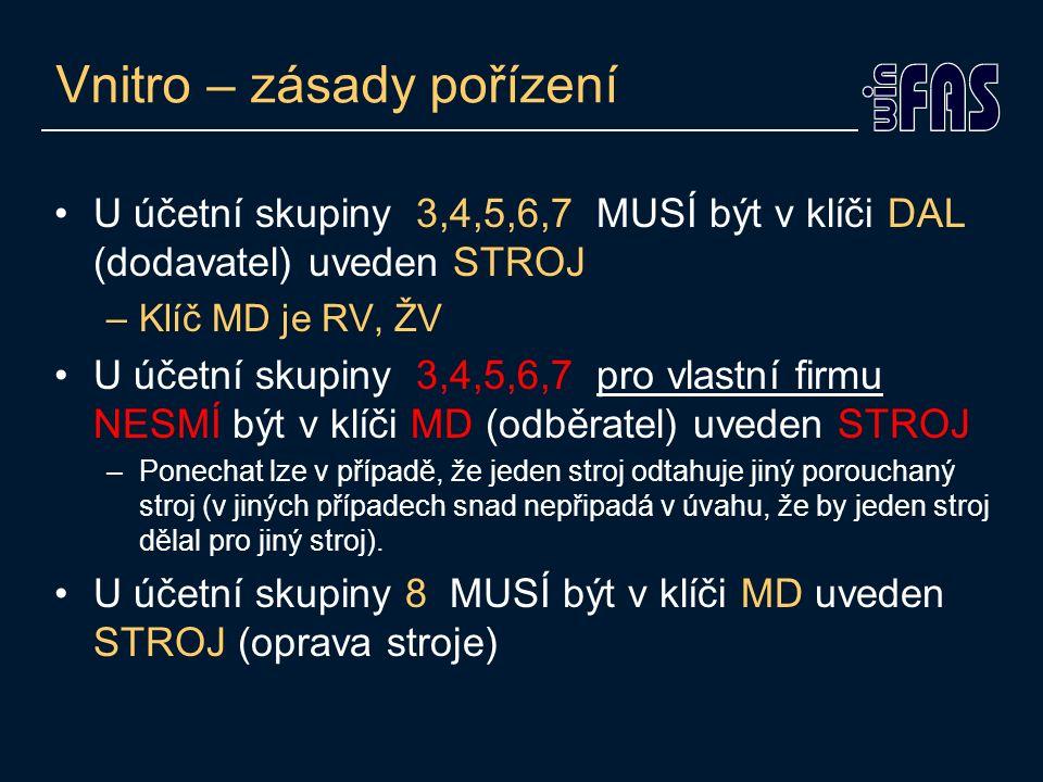 Vnitro – zásady pořízení U účetní skupiny 3,4,5,6,7 MUSÍ být v klíči DAL (dodavatel) uveden STROJ –Klíč MD je RV, ŽV U účetní skupiny 3,4,5,6,7 pro vlastní firmu NESMÍ být v klíči MD (odběratel) uveden STROJ –Ponechat lze v případě, že jeden stroj odtahuje jiný porouchaný stroj (v jiných případech snad nepřipadá v úvahu, že by jeden stroj dělal pro jiný stroj).