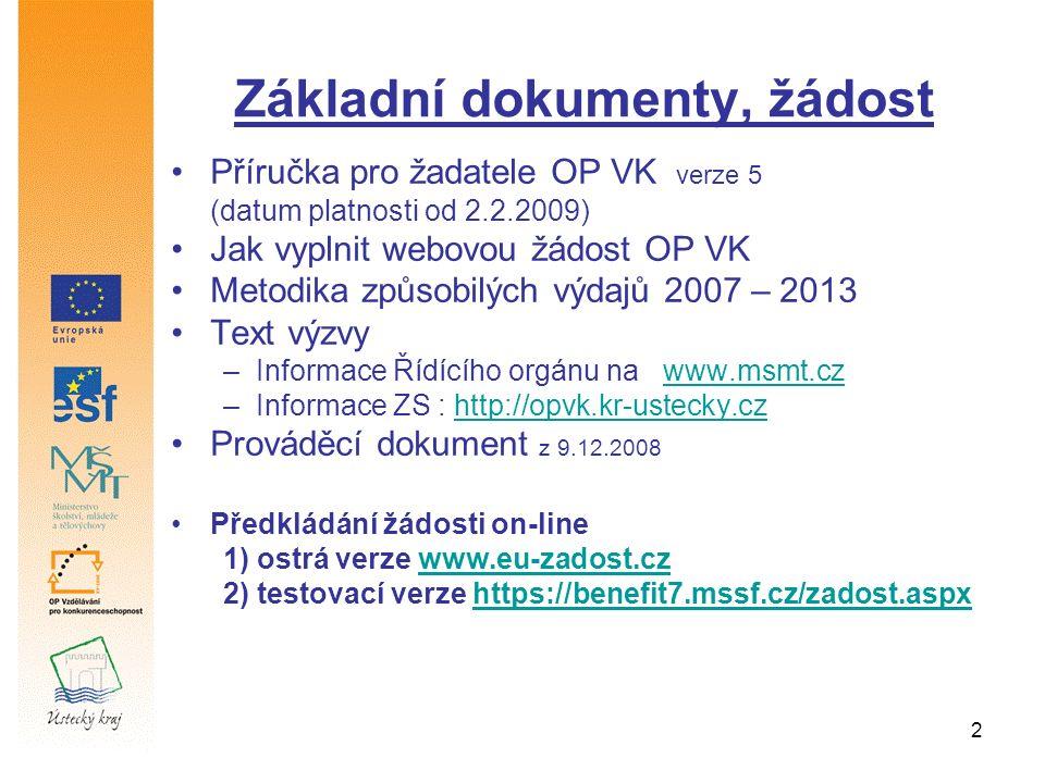 2 Základní dokumenty, žádost Příručka pro žadatele OP VK verze 5 (datum platnosti od 2.2.2009) Jak vyplnit webovou žádost OP VK Metodika způsobilých výdajů 2007 – 2013 Text výzvy –Informace Řídícího orgánu na www.msmt.czwww.msmt.cz –Informace ZS : http://opvk.kr-ustecky.czhttp://opvk.kr-ustecky.cz Prováděcí dokument z 9.12.2008 Předkládání žádosti on-line 1) ostrá verze www.eu-zadost.czwww.eu-zadost.cz 2) testovací verze https://benefit7.mssf.cz/zadost.aspxhttps://benefit7.mssf.cz/zadost.aspx