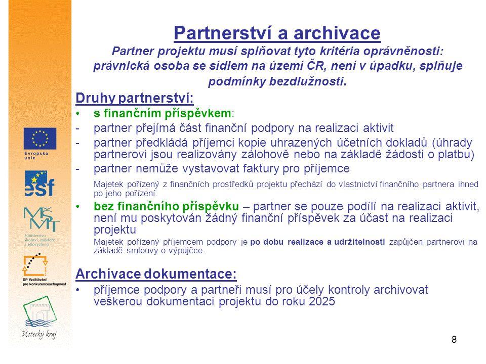 8 Druhy partnerství: s finančním příspěvkem: -partner přejímá část finanční podpory na realizaci aktivit -partner předkládá příjemci kopie uhrazených účetních dokladů (úhrady partnerovi jsou realizovány zálohově nebo na základě žádosti o platbu) -partner nemůže vystavovat faktury pro příjemce Majetek pořízený z finančních prostředků projektu přechází do vlastnictví finančního partnera ihned po jeho pořízení.
