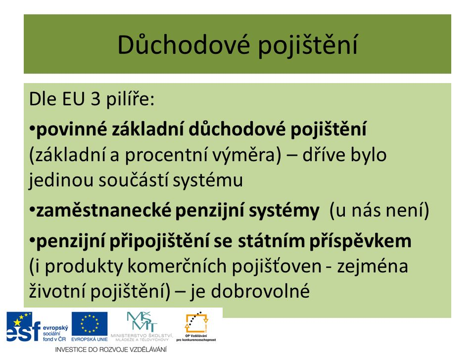 Důchodové pojištění Dle EU 3 pilíře: povinné základní důchodové pojištění (základní a procentní výměra) – dříve bylo jedinou součástí systému zaměstna