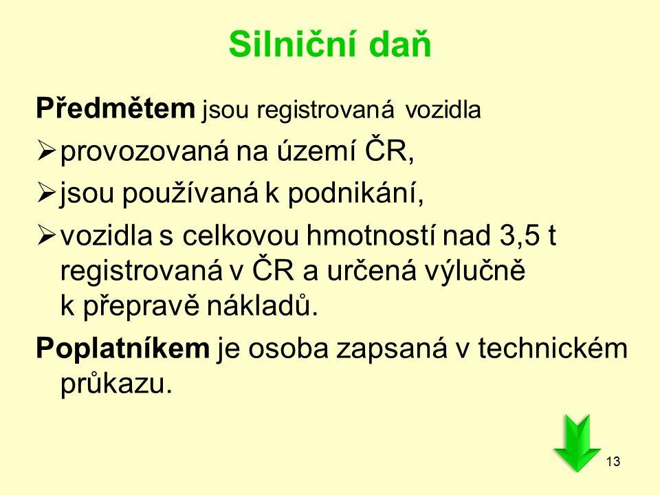 Silniční daň Předmětem jsou registrovaná vozidla  provozovaná na území ČR,  jsou používaná k podnikání,  vozidla s celkovou hmotností nad 3,5 t registrovaná v ČR a určená výlučně k přepravě nákladů.
