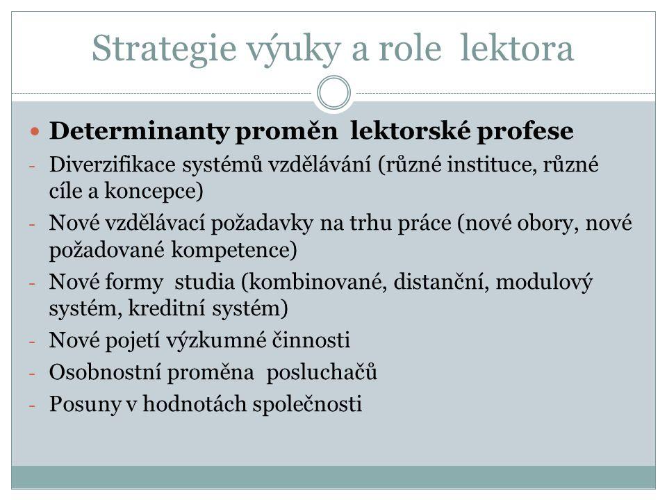 Strategie výuky a role lektora Determinanty proměn lektorské profese - Diverzifikace systémů vzdělávání (různé instituce, různé cíle a koncepce) - Nové vzdělávací požadavky na trhu práce (nové obory, nové požadované kompetence) - Nové formy studia (kombinované, distanční, modulový systém, kreditní systém) - Nové pojetí výzkumné činnosti - Osobnostní proměna posluchačů - Posuny v hodnotách společnosti