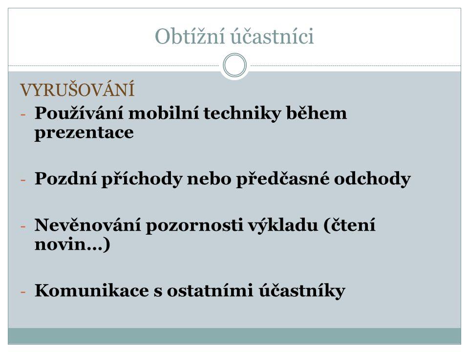 Obtížní účastníci VYRUŠOVÁNÍ - Používání mobilní techniky během prezentace - Pozdní příchody nebo předčasné odchody - Nevěnování pozornosti výkladu (čtení novin…) - Komunikace s ostatními účastníky
