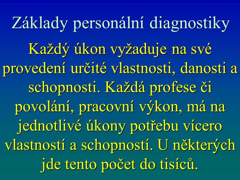 Základy personální diagnostiky Každý úkon vyžaduje na své provedení určité vlastnosti, danosti a schopnosti. Každá profese či povolání, pracovní výkon