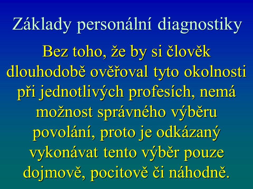Základy personální diagnostiky Bez toho, že by si člověk dlouhodobě ověřoval tyto okolnosti při jednotlivých profesích, nemá možnost správného výběru