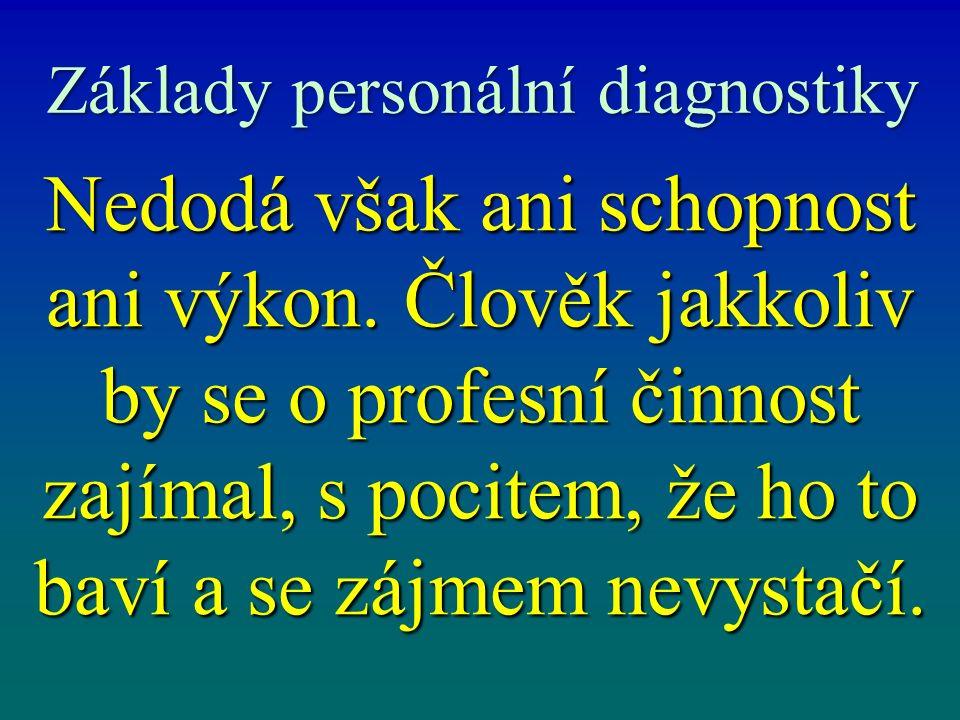 Základy personální diagnostiky Nedodá však ani schopnost ani výkon. Člověk jakkoliv by se o profesní činnost zajímal, s pocitem, že ho to baví a se zá