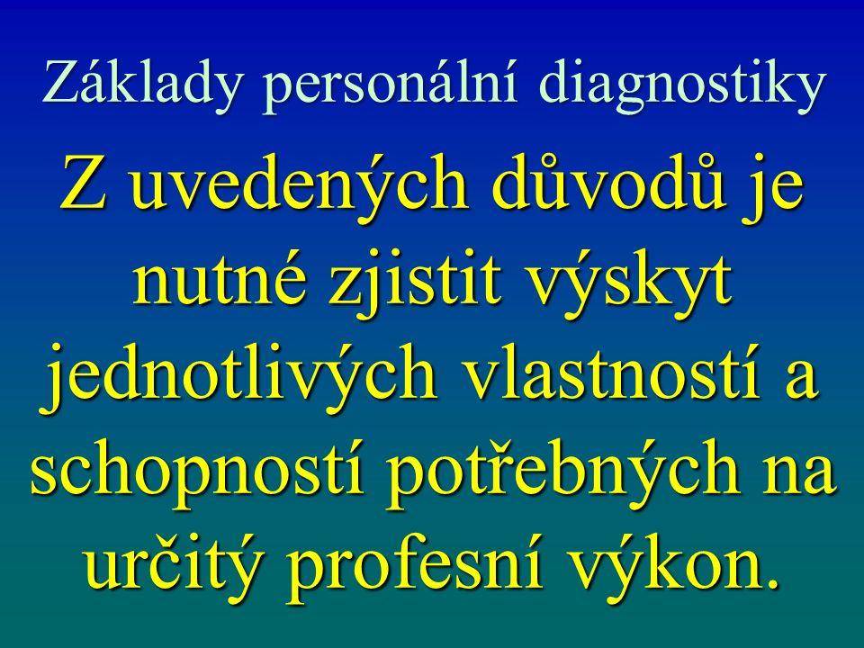 Základy personální diagnostiky Z uvedených důvodů je nutné zjistit výskyt jednotlivých vlastností a schopností potřebných na určitý profesní výkon.