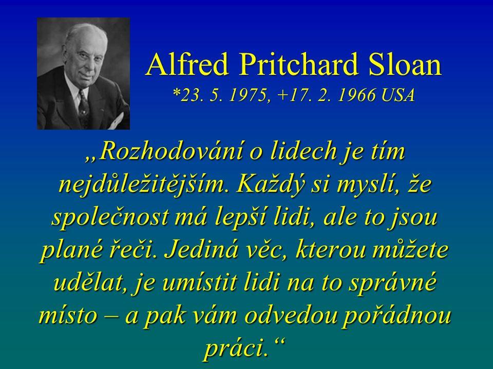 """Alfred Pritchard Sloan *23. 5. 1975, +17. 2. 1966 USA """"Rozhodování o lidech je tím nejdůležitějším. Každý si myslí, že společnost má lepší lidi, ale t"""