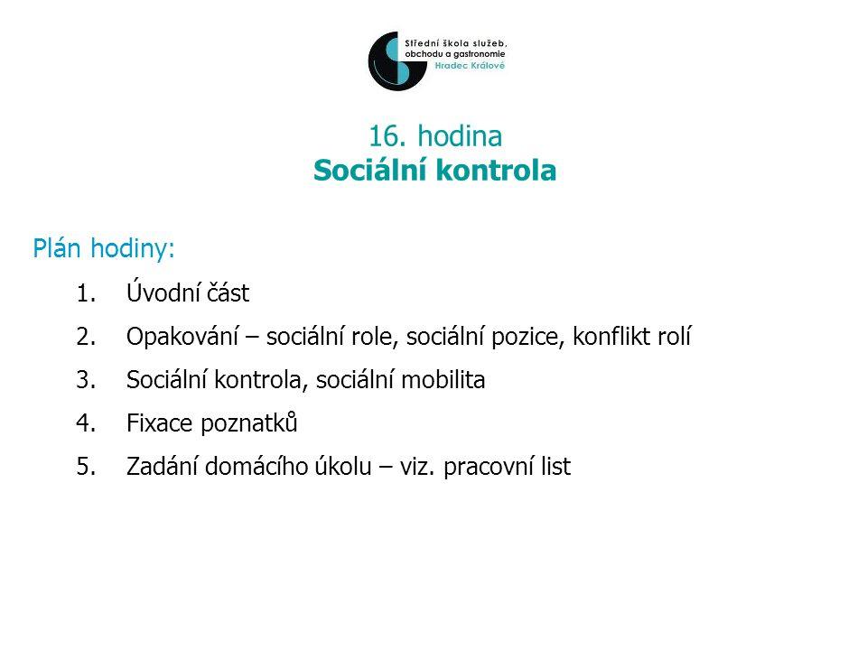 16. hodina Sociální kontrola Plán hodiny: 1.Úvodní část 2.Opakování – sociální role, sociální pozice, konflikt rolí 3.Sociální kontrola, sociální mobi