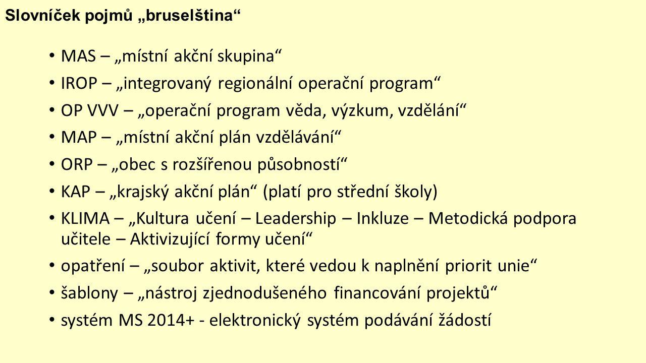 """Slovníček pojmů """"bruselština MAS – """"místní akční skupina IROP – """"integrovaný regionální operační program OP VVV – """"operační program věda, výzkum, vzdělání MAP – """"místní akční plán vzdělávání ORP – """"obec s rozšířenou působností KAP – """"krajský akční plán (platí pro střední školy) KLIMA – """"Kultura učení – Leadership – Inkluze – Metodická podpora učitele – Aktivizující formy učení opatření – """"soubor aktivit, které vedou k naplnění priorit unie šablony – """"nástroj zjednodušeného financování projektů systém MS 2014+ - elektronický systém podávání žádostí"""