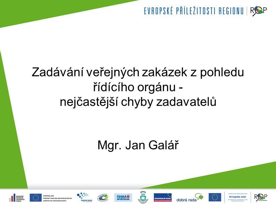 Zadávání veřejných zakázek z pohledu řídícího orgánu - nejčastější chyby zadavatelů Mgr. Jan Galář