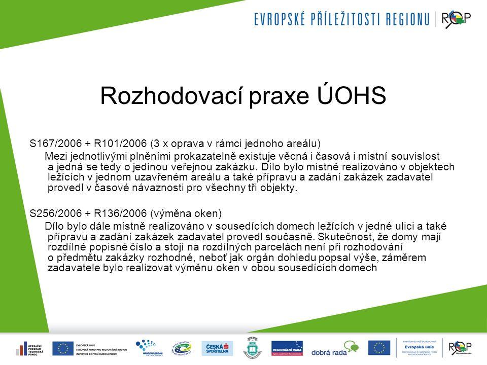 Rozhodovací praxe ÚOHS S167/2006 + R101/2006 (3 x oprava v rámci jednoho areálu) Mezi jednotlivými plněními prokazatelně existuje věcná i časová i místní souvislost a jedná se tedy o jedinou veřejnou zakázku.