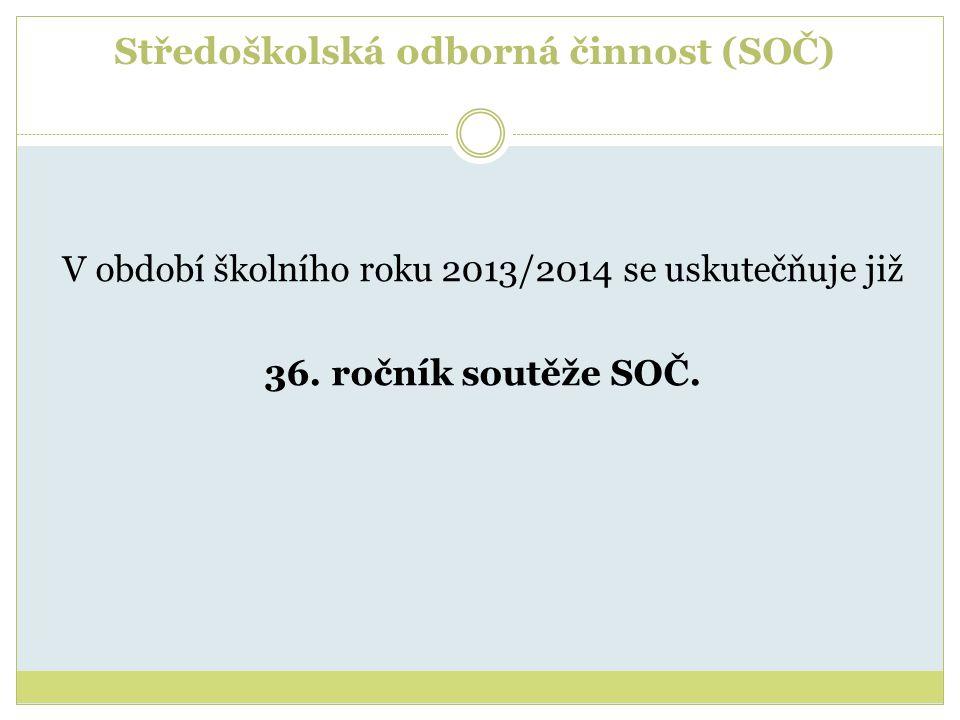 Středoškolská odborná činnost (SOČ) V období školního roku 2013/2014 se uskutečňuje již 36. ročník soutěže SOČ.