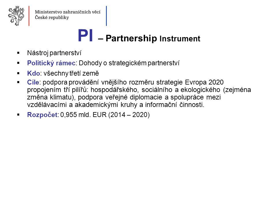 PI – Partnership Instrument  Nástroj partnerství  Politický rámec: Dohody o strategickém partnerství  Kdo: všechny třetí země  Cíle: podpora provádění vnějšího rozměru strategie Evropa 2020 propojením tří pilířů: hospodářského, sociálního a ekologického (zejména změna klimatu), podpora veřejné diplomacie a spolupráce mezi vzdělávacími a akademickými kruhy a informační činnosti.
