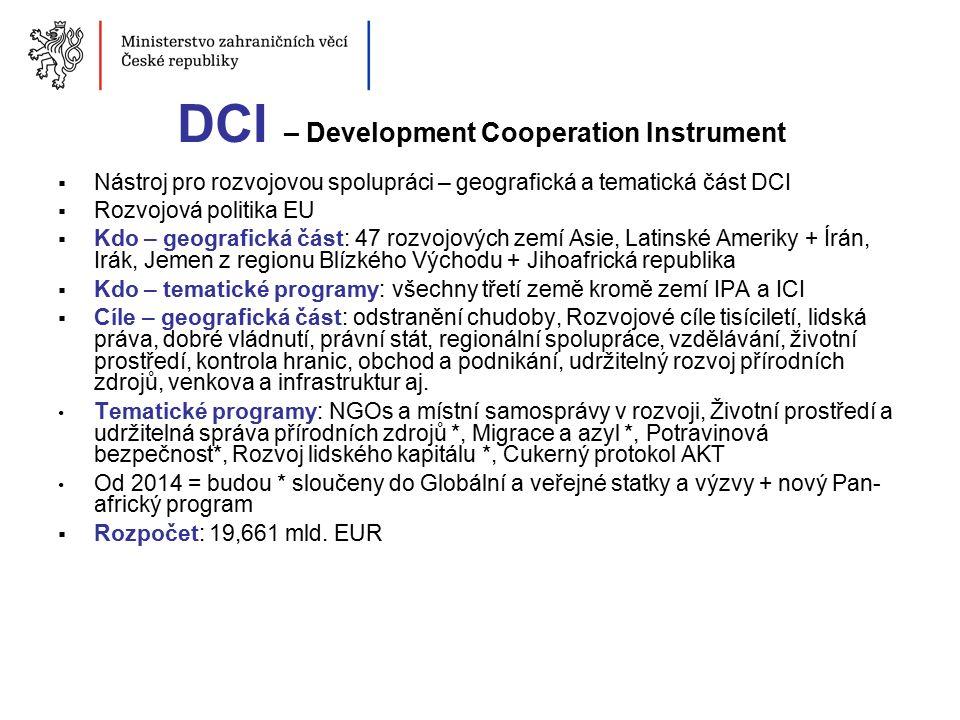 DCI – Development Cooperation Instrument  Nástroj pro rozvojovou spolupráci – geografická a tematická část DCI  Rozvojová politika EU  Kdo – geografická část: 47 rozvojových zemí Asie, Latinské Ameriky + Írán, Irák, Jemen z regionu Blízkého Východu + Jihoafrická republika  Kdo – tematické programy: všechny třetí země kromě zemí IPA a ICI  Cíle – geografická část: odstranění chudoby, Rozvojové cíle tisíciletí, lidská práva, dobré vládnutí, právní stát, regionální spolupráce, vzdělávání, životní prostředí, kontrola hranic, obchod a podnikání, udržitelný rozvoj přírodních zdrojů, venkova a infrastruktur aj.