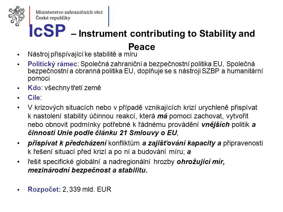 IcSP – Instrument contributing to Stability and Peace  Nástroj přispívající ke stabilitě a míru  Politický rámec: Společná zahraniční a bezpečnostní politika EU, Společná bezpečnostní a obranná politika EU, doplňuje se s nástroji SZBP a humanitární pomoci  Kdo: všechny třetí země  Cíle: V krizových situacích nebo v případě vznikajících krizí urychleně přispívat k nastolení stability účinnou reakcí, která má pomoci zachovat, vytvořit nebo obnovit podmínky potřebné k řádnému provádění vnějších politik a činností Unie podle článku 21 Smlouvy o EU, přispívat k předcházení konfliktům a zajišťování kapacity a připravenosti k řešení situací před krizí a po ní a budování míru; a řešit specifické globální a nadregionální hrozby ohrožující mír, mezinárodní bezpečnost a stabilitu.