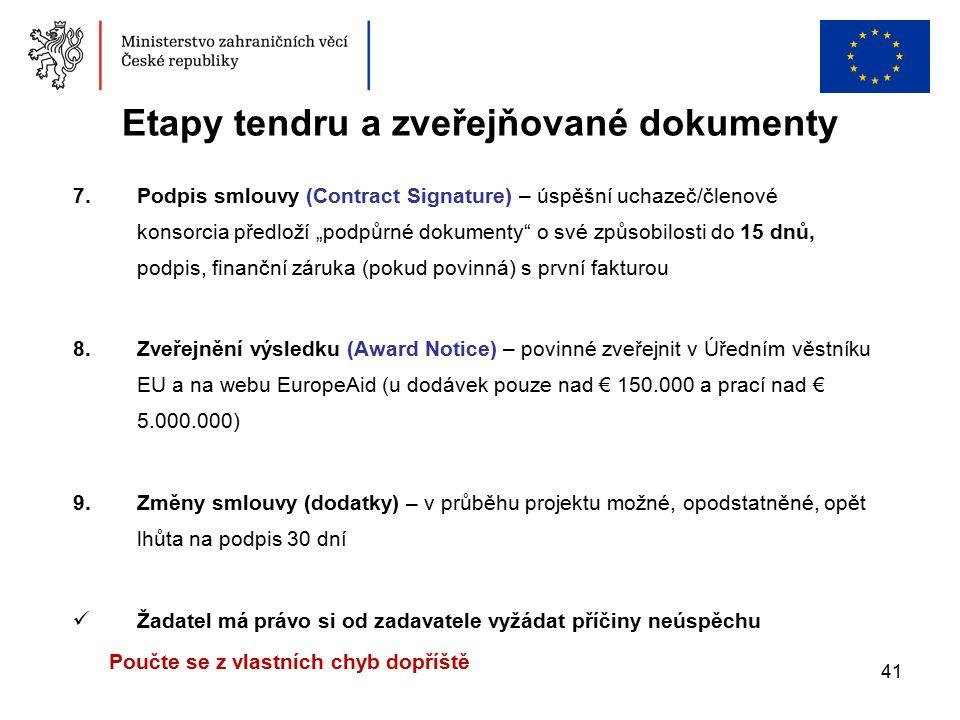"""41 Etapy tendru a zveřejňované dokumenty 7.Podpis smlouvy (Contract Signature) – úspěšní uchazeč/členové konsorcia předloží """"podpůrné dokumenty o své způsobilosti do 15 dnů, podpis, finanční záruka (pokud povinná) s první fakturou 8.Zveřejnění výsledku (Award Notice) – povinné zveřejnit v Úředním věstníku EU a na webu EuropeAid (u dodávek pouze nad € 150.000 a prací nad € 5.000.000) 9.Změny smlouvy (dodatky) – v průběhu projektu možné, opodstatněné, opět lhůta na podpis 30 dní Žadatel má právo si od zadavatele vyžádat příčiny neúspěchu Poučte se z vlastních chyb dopříště"""