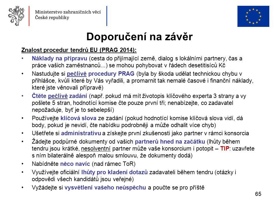 65 Doporučení na závěr Znalost procedur tendrů EU (PRAG 2014): Náklady na přípravu (cesta do přijímající země, dialog s lokálními partnery, čas a práce vašich zaměstnanců...) se mohou pohybovat v řádech desetitisíců Kč Nastudujte si pečlivě procedury PRAG (byla by škoda udělat technickou chybu v přihlášce, kvůli které by Vás vyřadili, a promarnit tak nemalé časové i finanční náklady, které jste věnovali přípravě) Čtěte pečlivě zadání (např.
