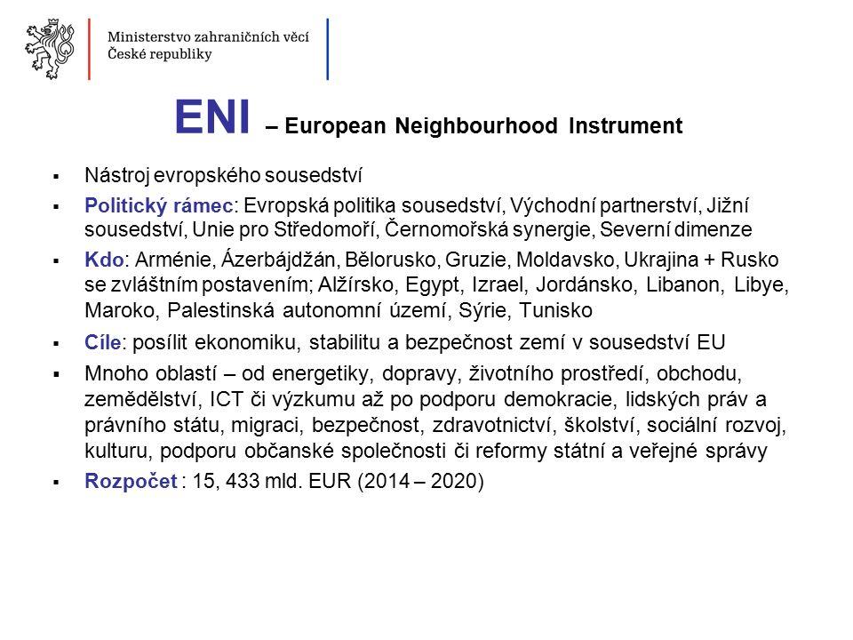ENI – European Neighbourhood Instrument  Nástroj evropského sousedství  Politický rámec: Evropská politika sousedství, Východní partnerství, Jižní sousedství, Unie pro Středomoří, Černomořská synergie, Severní dimenze  Kdo: Arménie, Ázerbájdžán, Bělorusko, Gruzie, Moldavsko, Ukrajina + Rusko se zvláštním postavením; Alžírsko, Egypt, Izrael, Jordánsko, Libanon, Libye, Maroko, Palestinská autonomní území, Sýrie, Tunisko  Cíle: posílit ekonomiku, stabilitu a bezpečnost zemí v sousedství EU  Mnoho oblastí – od energetiky, dopravy, životního prostředí, obchodu, zemědělství, ICT či výzkumu až po podporu demokracie, lidských práv a právního státu, migraci, bezpečnost, zdravotnictví, školství, sociální rozvoj, kulturu, podporu občanské společnosti či reformy státní a veřejné správy  Rozpočet : 15, 433 mld.