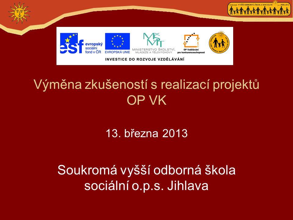 Výměna zkušeností s realizací projektů OP VK 13. března 2013 Soukromá vyšší odborná škola sociální o.p.s. Jihlava