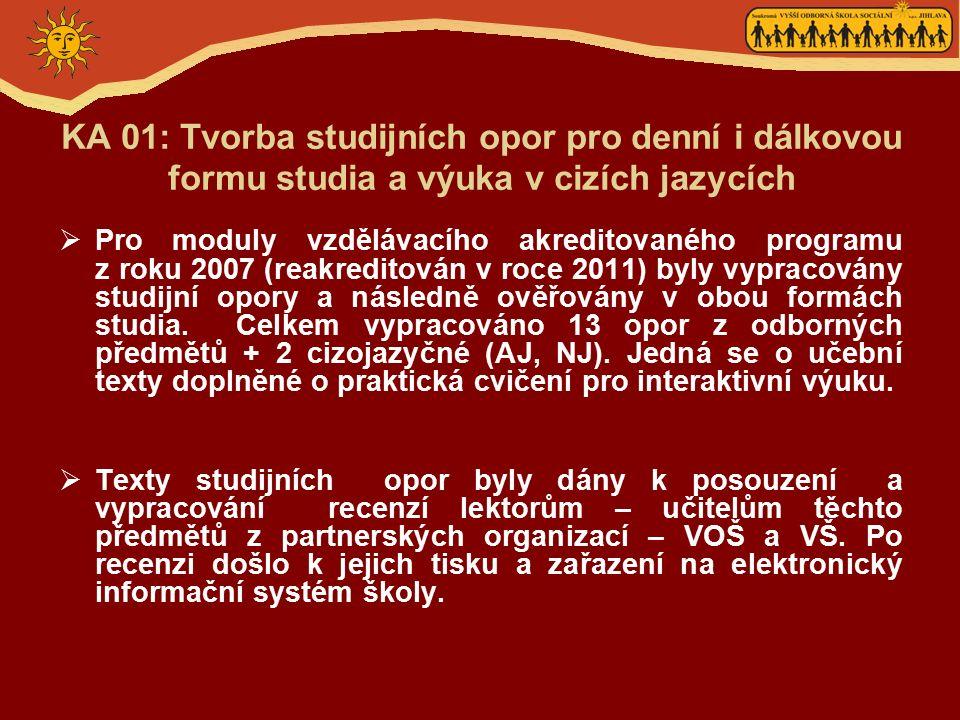 KA 01: Tvorba studijních opor pro denní i dálkovou formu studia a výuka v cizích jazycích  Pro moduly vzdělávacího akreditovaného programu z roku 2007 (reakreditován v roce 2011) byly vypracovány studijní opory a následně ověřovány v obou formách studia.