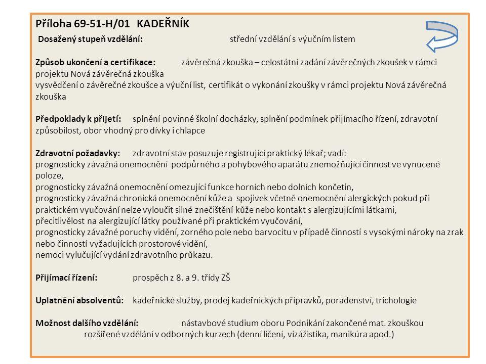Příloha 69-51-H/01 KADEŘNÍK Dosažený stupeň vzdělání: střední vzdělání s výučním listem Způsob ukončení a certifikace:závěrečná zkouška – celostátní zadání závěrečných zkoušek v rámci projektu Nová závěrečná zkouška vysvědčení o závěrečné zkoušce a výuční list, certifikát o vykonání zkoušky v rámci projektu Nová závěrečná zkouška Předpoklady k přijetí:splnění povinné školní docházky, splnění podmínek přijímacího řízení, zdravotní způsobilost, obor vhodný pro dívky i chlapce Zdravotní požadavky:zdravotní stav posuzuje registrující praktický lékař; vadí: prognosticky závažná onemocnění podpůrného a pohybového aparátu znemožňující činnost ve vynucené poloze, prognosticky závažná onemocnění omezující funkce horních nebo dolních končetin, prognosticky závažná chronická onemocnění kůže a spojivek včetně onemocnění alergických pokud při praktickém vyučování nelze vyloučit silné znečištění kůže nebo kontakt s alergizujícími látkami, přecitlivělost na alergizující látky používané při praktickém vyučování, prognosticky závažné poruchy vidění, zorného pole nebo barvocitu v případě činností s vysokými nároky na zrak nebo činností vyžadujících prostorové vidění, nemoci vylučující vydání zdravotního průkazu.