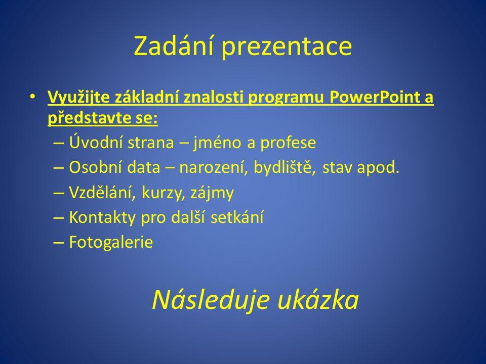 Zadání prezentace Využijte základní znalosti programu PowerPoint a představte se: – Úvodní strana – jméno a profese – Osobní data – narození, bydliště, stav apod.