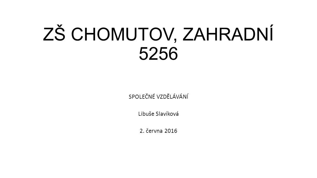 ZŠ CHOMUTOV, ZAHRADNÍ 5256 SPOLEČNÉ VZDĚLÁVÁNÍ Libuše Slavíková 2. června 2016