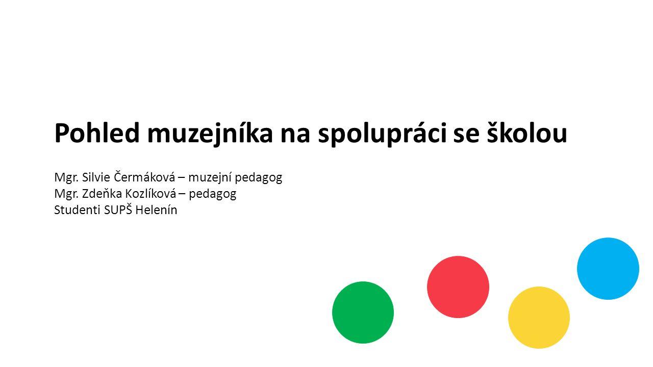 Pohled muzejníka na spolupráci se školou Mgr. Silvie Čermáková – muzejní pedagog Mgr. Zdeňka Kozlíková – pedagog Studenti SUPŠ Helenín