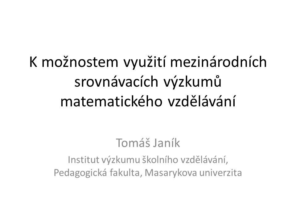 K možnostem využití mezinárodních srovnávacích výzkumů matematického vzdělávání Tomáš Janík Institut výzkumu školního vzdělávání, Pedagogická fakulta,